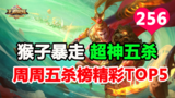 王者荣耀周周五杀榜TOP5第256期:猴子暴走单骑超神五杀秀