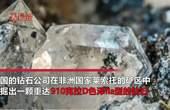 910克拉巨钻现身非洲矿区位列全球第5估价2.5亿