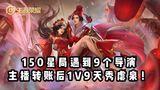 【王者荣耀】150星局遇到9个导演,主播转账后1V9天秀虐泉!
