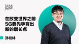 孙松林:5G与4G相比,有什么区别?