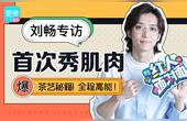 刘畅首次专访秀肌肉